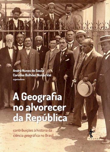 A geografia no alvorecer da república, livro de André Nunes De Sousa, Caroline Bulhões Nunes Vaz (Org.)