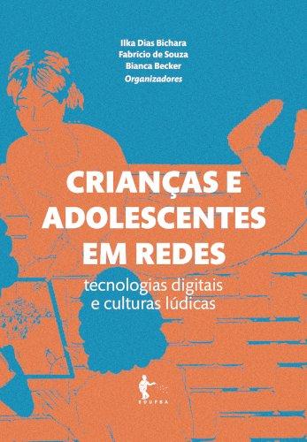 Crianças e adolescentes em redes: tecnologias digitais e culturas lúdicas, livro de Ilka Dias Bichara, Fabrício de Souza, Bianca Becker (org.)