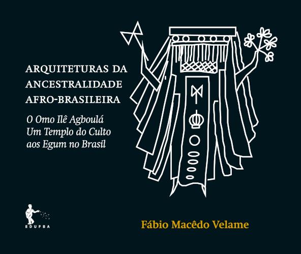Arquiteturas da ancestralidade afro-brasileira: O Omo Ilê Agboulá, um Templo do Culto aos Egum no Brasil, livro de Fábio Macêdo Velame