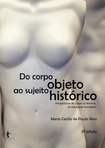 Do corpo objeto ao sujeito histórico: perspectivas do corpo na história da educação brasileira (2ª edição), livro de Maria Cecilia de Paula Silva
