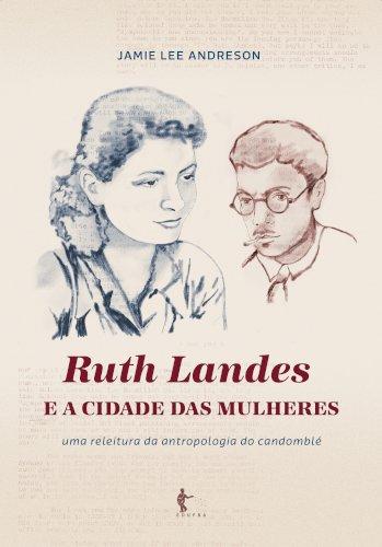 Ruth Landes e a Cidade das Mulheres: uma releitura da antropologia do candomblé, livro de Jamie Lee Andreson