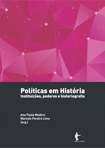 Políticas em História: instituições, poderes e historiografia, livro de Ana Paula Medicci, Marcelo Pereira Lima (orgs.)