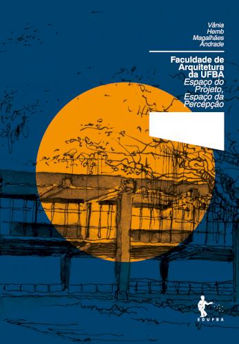 Faculdade de Arquitetura da UFBA: Espaço do Projeto, Espaço da Percepção (Coleção 60 Anos FAUFBA), livro de Vânia Hemb Magalhães Andrade
