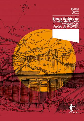 Ética e Estética no Ensino de Projeto: Práticas nos Ateliês da FAUFBa (Coleção 60 Anos FAUFBA), livro de Susana Acosta Olmos