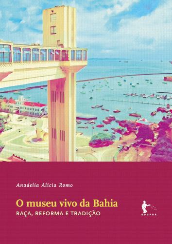 O museu vivo da Bahia: raça, reforma e tradição, livro de Anadelia Alicia Romo