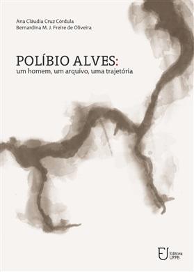 Polibio Alves - Um Homem , Um Arquivo , Uma Trajetoria, livro de Ana Claudiacruz Cordula / Bernardina M. J. Freire De Oliveira