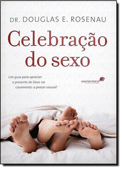 Celebração do Sexo: Um Guia Para Apreciar o Presente de Deus no Casamento: O Prazer Sexual, livro de Dr. Douglas