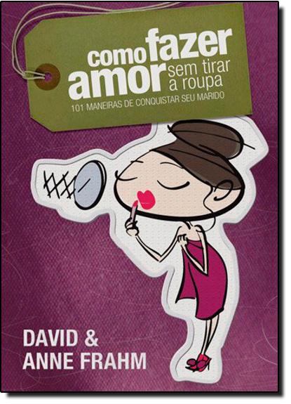 Como Fazer Amor Sem Tirar a Roupa: 101 Maneiras de Conquistar seu Marido, livro de David Frahm