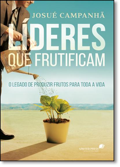 Líderes que Frutificam: O Legado de Produzir Frutos Para Toda a Vida, livro de Josué Campanhã