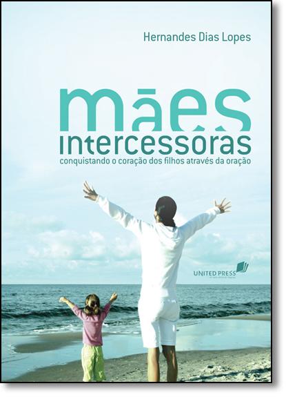 Mães Intercessoras: Conquistando o Coração dos Filhos Através da Oração - Versão Econômica, livro de Hernandes Dias Lopes