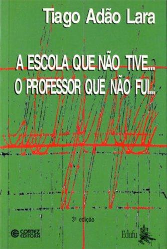 A Escola Que Não Tive... O Professor Que Não Fui..., livro de Tiago Adão Lara
