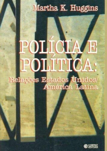 Polícia e Política. Relações Estados Unidos / América Latina, livro de Martha K. Huggins