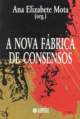 Nova fábrica de consensos, A - ensaios sobre a reestruturação empresarial, o trabalho e as demandas, livro de Ana Elizabete Mota