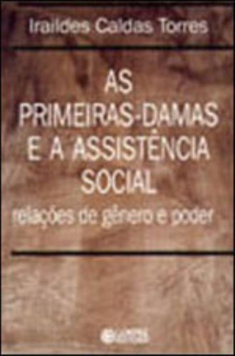 As Primeiras-Damas e a Assistência Social. Relações de Gênero e Poder, livro de Iraildes Caldas Torres