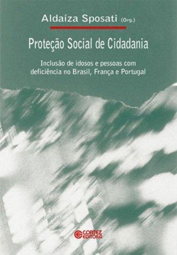 Proteção Social de Cidadania. Inclusão de Idosos e Pessoas com Deficiência no Brasil, França e Portugal, livro de Aldaíza Sposati