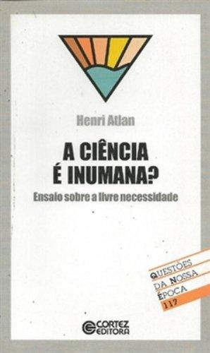 Ciência É Inumana? Ensaio Sobre A Livre Necessidade - Coleção Questões Da Nossa Época 117, livro de Henri Atlan