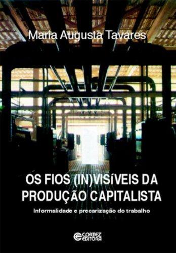 Os Fios (In)Visíveis da Produção Capitalista. Informalidade e Precarização do Trabalho, livro de Maria Augusta Tavares