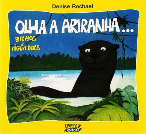 Olha a ariranha..., livro de Denise Rochael e Denise Rochael