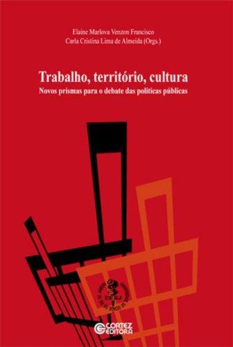 Trabalho, território, cultura - novos primas para o debate das políticas públicas, livro de ALMEIDA, CARLA CRISTINA LIMA DE ; FRANCISCO, ELAINE MARLOVA VENZON
