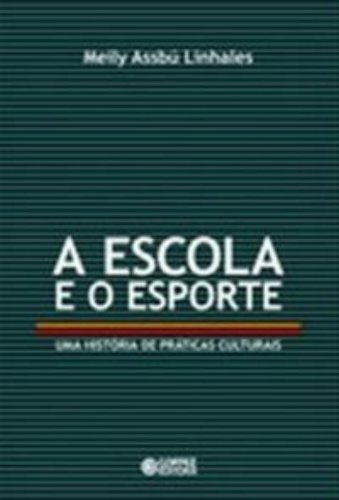 Escola e o esporte, A - uma história de práticas culturais, livro de LINHALES, MEILY ASSBU