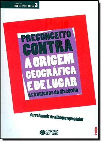 Preconceito contra a origem geográfica e de lugar - as fronteiras da discórdia, livro de Durval Muniz de Albuquerque Jr.
