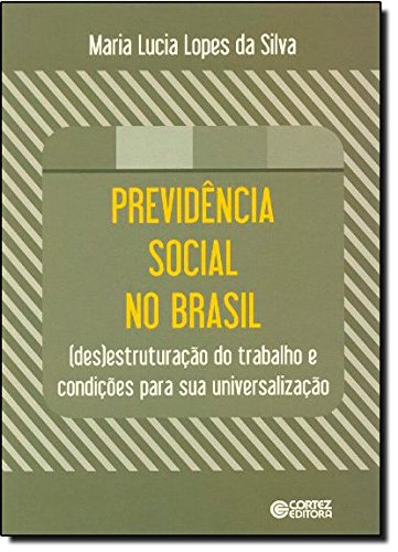 Previdência social no Brasil - (des)estruturação do trabalho e condições para sua universalização, livro de Maria Lucia Lopes da Silva