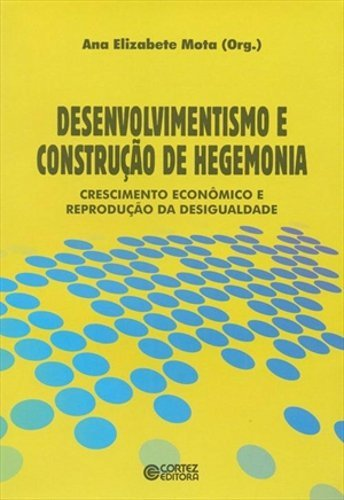 Desenvolvimentismo e construção de hegemonia - crescimento econômico e reprodução da desigualdade, livro de Ana Elizabete Mota