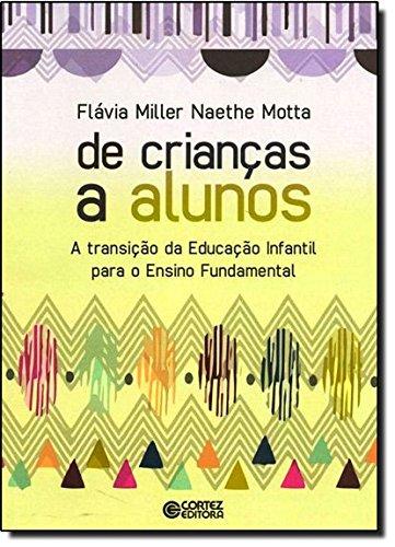 De crianças a alunos - a transição da Educação Infantil para o Ensino Fundamental, livro de Flávia Miller Naethe Motta