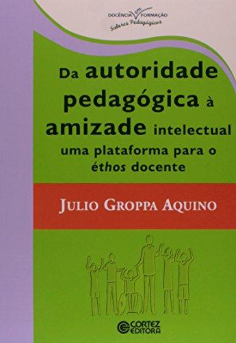 Da autoridade pedagógica à amizade intelectual uma plataforma para éthos docente, livro de Julio Groppa Aquino