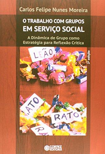 O Trabalho com Grupos em Serviço Social. A Dinâmica de Grupo Como Estratégia Para Reflexão Crítica, livro de Carlos Felipe Nunes Moreira