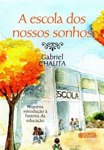 Escola dos nossos sonhos, A - pequena introdução à história da educação, livro de Gabriel Chalita