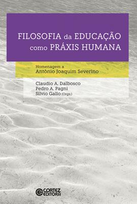 Filosofia da educação como práxis humana - Homenagem a Antônio Joaquim Severino, livro de Claudio Almir Dalbosco, Pedro Angelo Pagni, Sílvio Gallo (orgs.)
