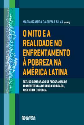 O mito e a realidade no enfrentamento à pobreza na América Latina - Estudo comparado de programas de transferência de renda no Brasil, Argentina e Uruguai, livro de Maria Ozanira da Silva e Silva (org.)
