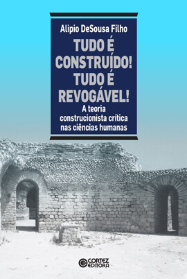 Tudo é construído! Tudo é revogável! A teoria construcionista crítica nas ciências humanas, livro de Alípio de Sousa Filho