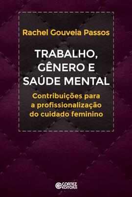 Trabalho, gênero e saúde mental - Contribuições a profissionalização do cuidado feminino, livro de Rachel Gouveia Passos