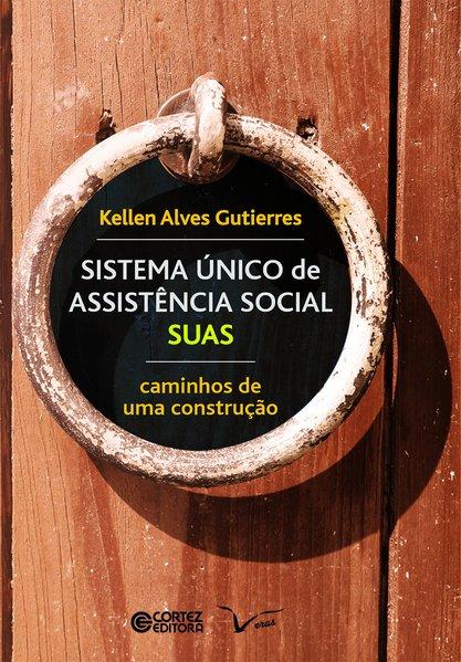 SISTMA ÚNICO de ASSISTÊNCIA SOCIAL - SUAS. Caminhos de uma construção, livro de Kellen Alves Gutierres