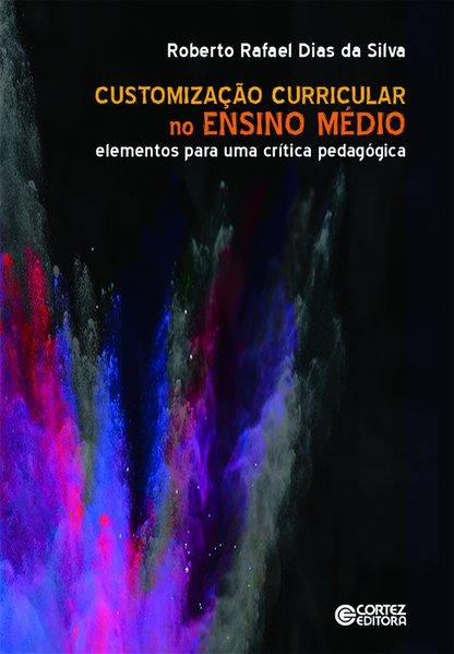 Customização Curricular no Ensino Médio - Elementos para uma crítica pedagógica, livro de Roberto Rafael Dias da Silva