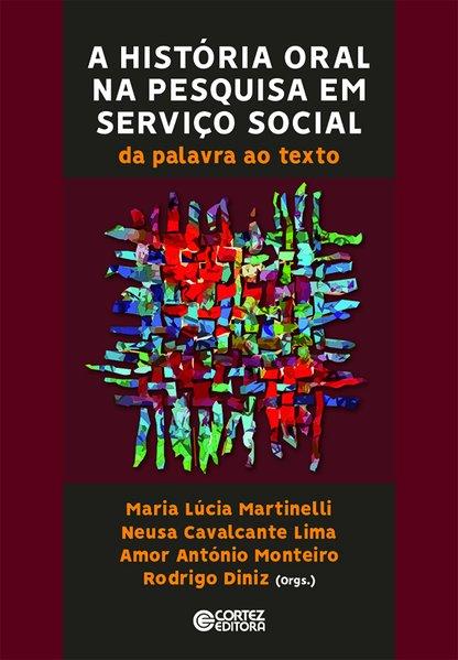 A história oral na pesquisa em serviço social - da palavra ao texto, livro de Maria Lúcia Martinelli, Neusa Cavalcante Lima, Amor António Monteiro, Rodrigo Diniz (orgs.)