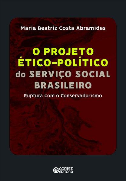 Projeto ético-político do Serviço Social Brasileiro - Ruptura com o Conservadorismo, livro de Maria Beatriz Costa Abramides