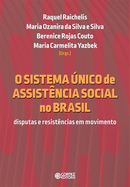 O sistema único de assistência social no Brasil - Disputas e resistências em movimento, livro de  Berenice Rojas Couto, Maria Ozanira da Silva e Silva, Raquel Raichelis, Maria Carmelita Yazbek (orgs.)