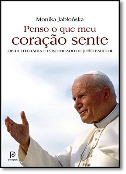 Penso o Que Meu Coração Sente: Obra Literária e Pontificado de João Paulo Ii, livro de Monika Jablonska