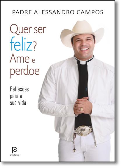 Quer Ser Feliz? Ame e Perdoe, livro de Padre Alessandro Campos