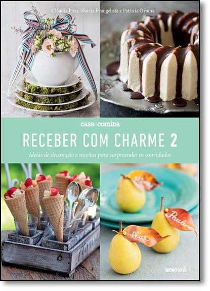 Receber com Charme 2: Ideias de Decoração e Receitas Para Surpreender os Convidados, livro de Claudia Pixu