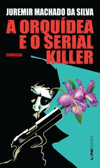A Orquídea E O Serial Killer - Coleção L&PM Pocket, livro de Juremir Machado da Silva