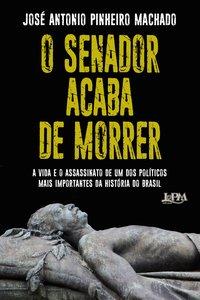 O Senador acaba de morrer. A vida e o assassinato de um dos políticos mais importantes da história do Brasil, livro de Pinheiro Machado, José Antonio