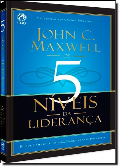 5 Níveis da Liderança, Os: Passos Comprovados Para Maximizar Seu Potencial, livro de John C. Maxwell