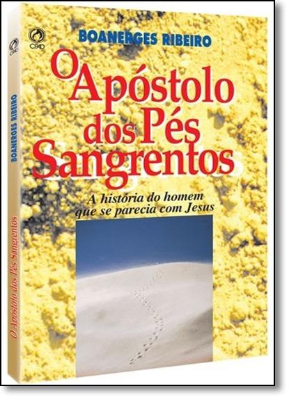 Apóstolo dos Pés Sangrentos: A História ho Homem Que se Parecia Com Jesus, livro de Boanerges Ribeiro