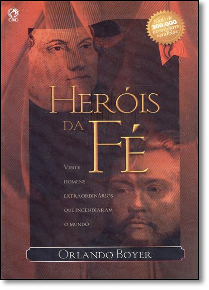Heróis da Fé: Vinte Homens Extraordinários que Incendiaram o Mundo, livro de Orlando Boyer