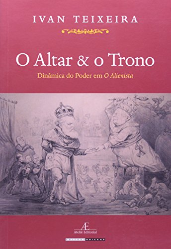 Altar e o Trono, O: Dinâmica do Poder em o Alienista, livro de Ivan Teixeira