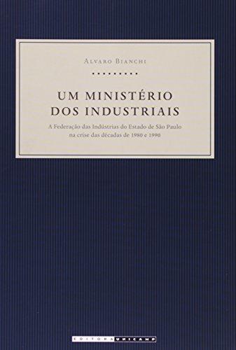 Um ministério dos industriais - A Federação das Indústrias do Estado de São Paulo na crise das décadas de 1980 e 1990, livro de Alvaro Bianchi